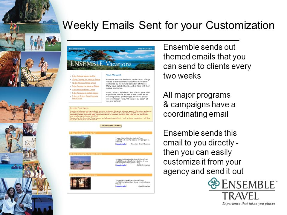 Weekly  s Sent for your Customization Ensemble sends out themed  s that you can send to clients every two weeks All major programs & campaigns have a coordinating  Ensemble sends this  to you directly - then you can easily customize it from your agency and send it out