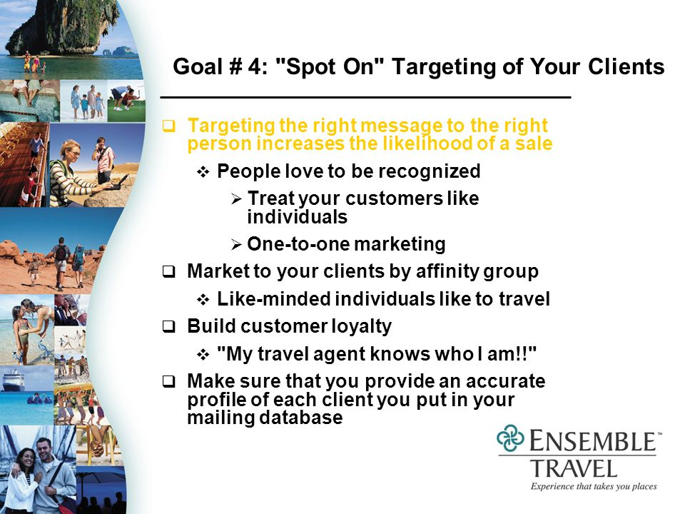Goal # 4: Spot On Targeting of Your Clients Targeting the right message to the right person increases the likelihood of a sale People love to be recognized Treat your customers like individuals One-to-one marketing Market to your clients by affinity group Like-minded individuals like to travel Build customer loyalty My travel agent knows who I am!! Make sure that you provide an accurate profile of each client you put in your mailing database