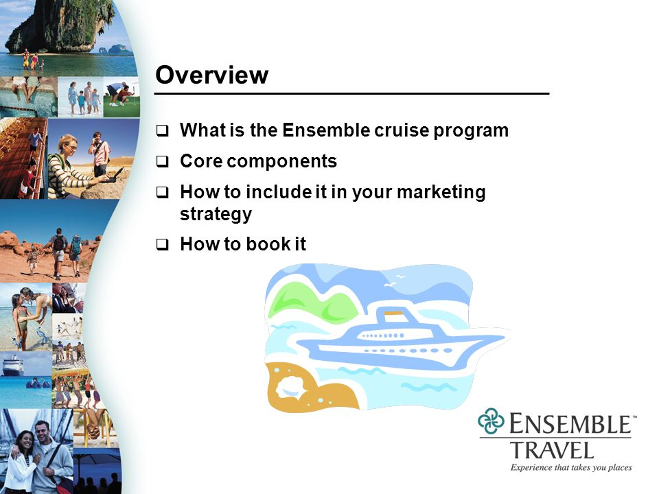 Overview What is the Ensemble cruise program Core components How to include it in your marketing strategy How to book it
