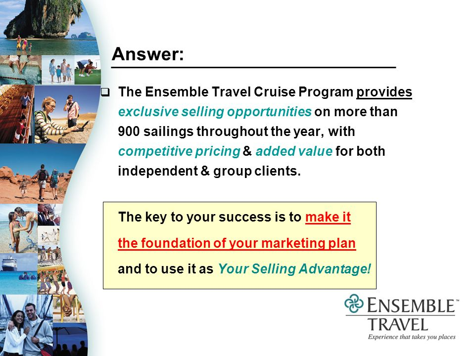 Answer: The Ensemble Travel Cruise Program provides exclusive selling opportunities on more than 900 sailings throughout the year, with competitive pricing & added value for both independent & group clients.