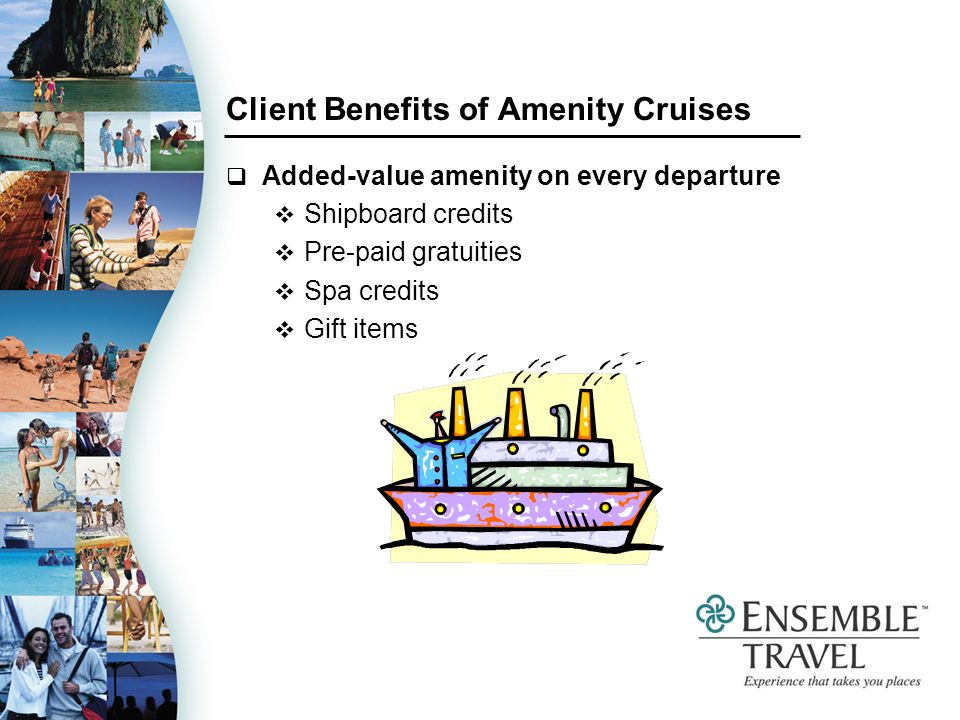 Client Benefits of Amenity Cruises Added-value amenity on every departure Shipboard credits Pre-paid gratuities Spa credits Gift items