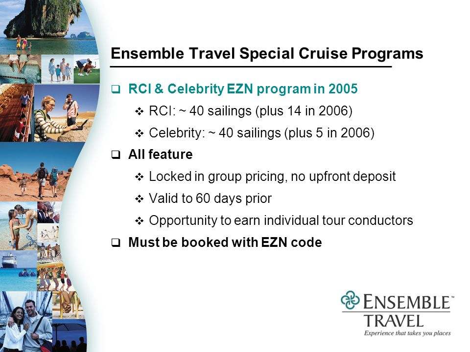 Ensemble Travel Special Cruise Programs RCI & Celebrity EZN program in 2005 RCI: ~ 40 sailings (plus 14 in 2006) Celebrity: ~ 40 sailings (plus 5 in 2006) All feature Locked in group pricing, no upfront deposit Valid to 60 days prior Opportunity to earn individual tour conductors Must be booked with EZN code