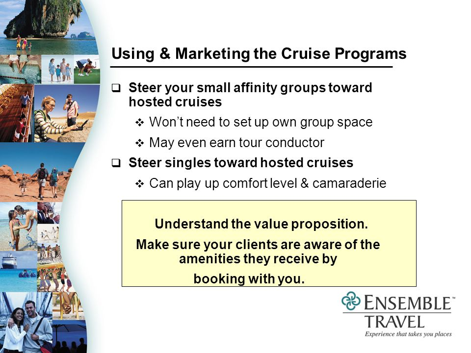 Using & Marketing the Cruise Programs Steer your small affinity groups toward hosted cruises Wont need to set up own group space May even earn tour conductor Steer singles toward hosted cruises Can play up comfort level & camaraderie Understand the value proposition.
