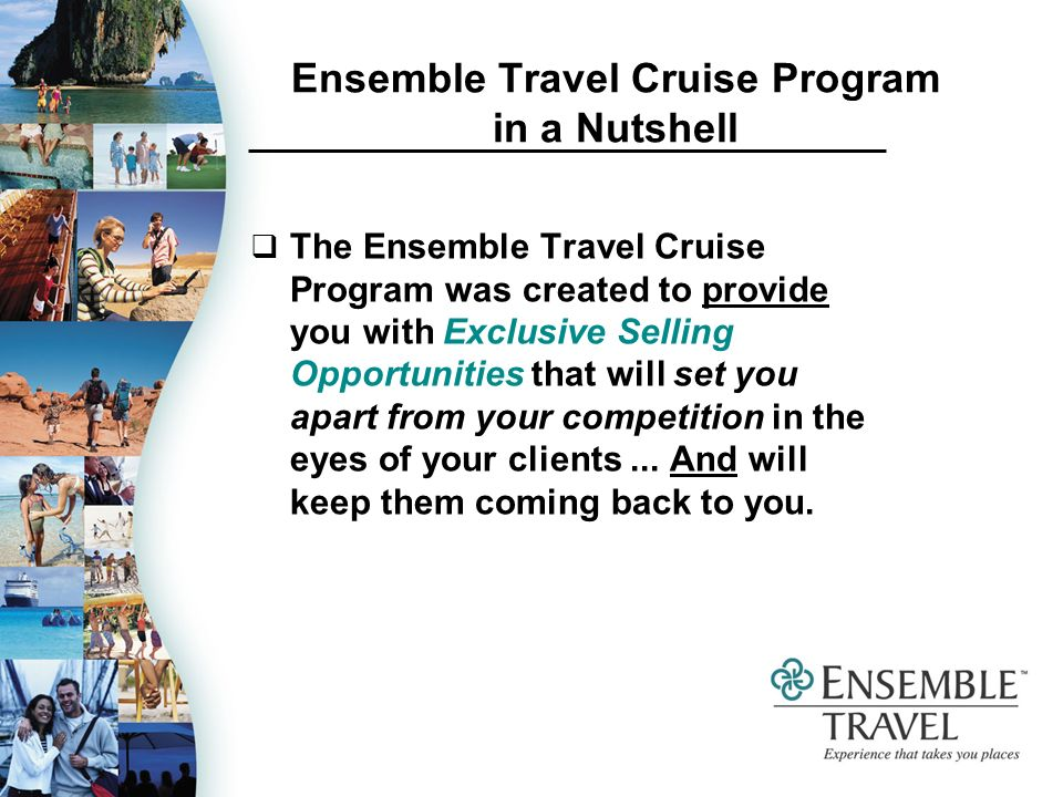 Ensemble Travel Cruise Program in a Nutshell The Ensemble Travel Cruise Program was created to provide you with Exclusive Selling Opportunities that will set you apart from your competition in the eyes of your clients...