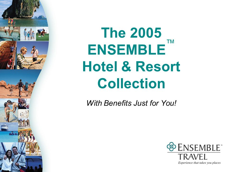 The 2005 ENSEMBLE Hotel & Resort Collection With Benefits Just for You!