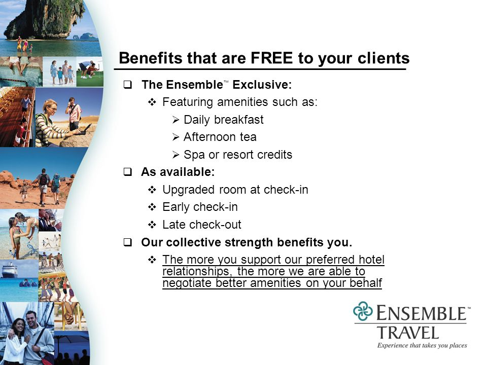 Benefits that are FREE to your clients The Ensemble Exclusive: Featuring amenities such as: Daily breakfast Afternoon tea Spa or resort credits As available: Upgraded room at check-in Early check-in Late check-out Our collective strength benefits you.