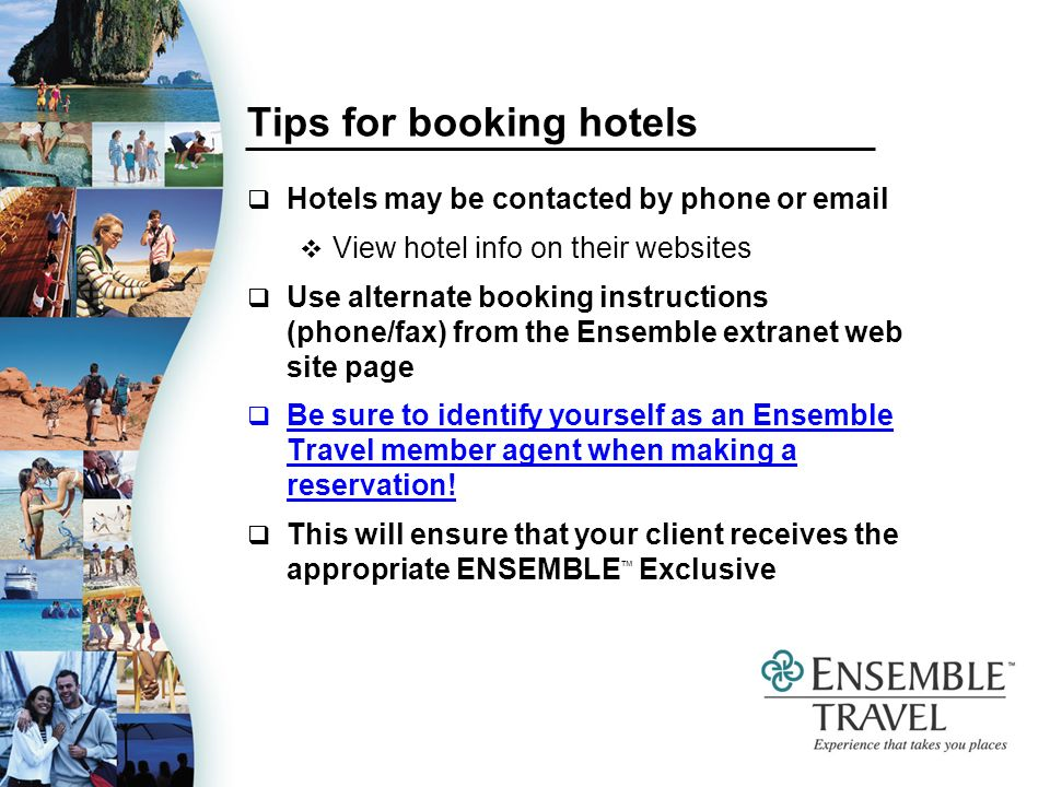 Tips for booking hotels Hotels may be contacted by phone or  View hotel info on their websites Use alternate booking instructions (phone/fax) from the Ensemble extranet web site page Be sure to identify yourself as an Ensemble Travel member agent when making a reservation.