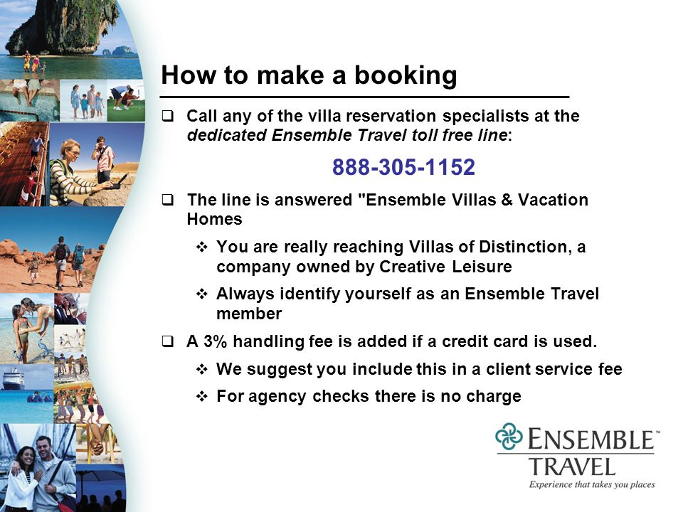 How to make a booking Call any of the villa reservation specialists at the dedicated Ensemble Travel toll free line: The line is answered Ensemble Villas & Vacation Homes You are really reaching Villas of Distinction, a company owned by Creative Leisure Always identify yourself as an Ensemble Travel member A 3% handling fee is added if a credit card is used.