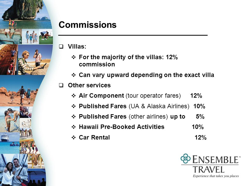 Commissions Villas: For the majority of the villas: 12% commission Can vary upward depending on the exact villa Other services Air Component (tour operator fares) 12% Published Fares (UA & Alaska Airlines) 10% Published Fares (other airlines) up to 5% Hawaii Pre-Booked Activities 10% Car Rental 12%