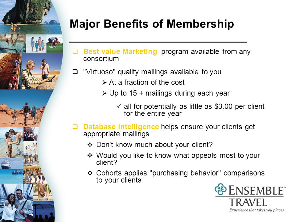 Major Benefits of Membership Best value Marketing program available from any consortium Virtuoso quality mailings available to you At a fraction of the cost Up to 15 + mailings during each year all for potentially as little as $3.00 per client for the entire year Database Intelligence helps ensure your clients get appropriate mailings Don t know much about your client.