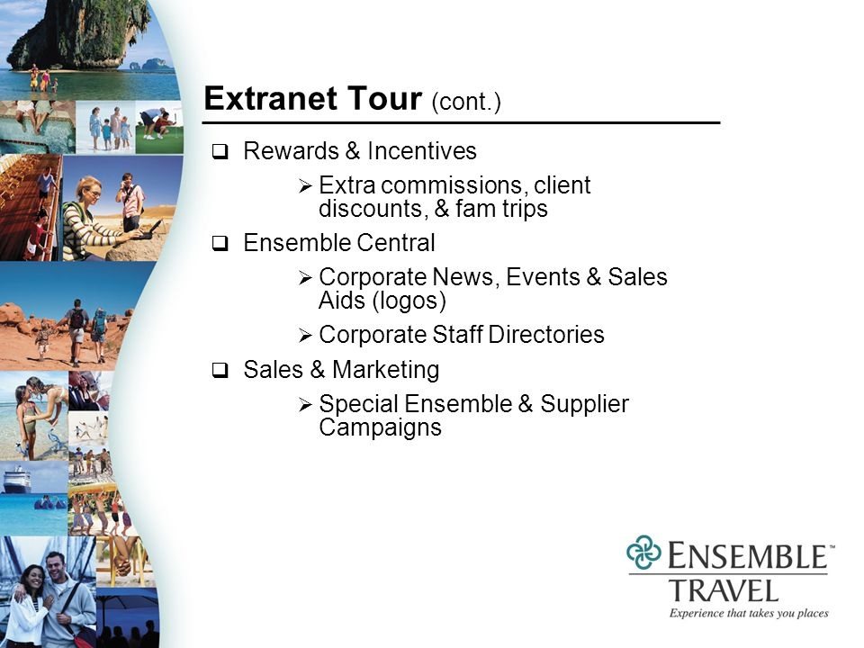 Extranet Tour (cont.) Rewards & Incentives Extra commissions, client discounts, & fam trips Ensemble Central Corporate News, Events & Sales Aids (logos) Corporate Staff Directories Sales & Marketing Special Ensemble & Supplier Campaigns