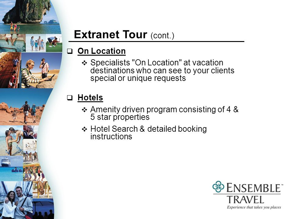 On Location Specialists On Location at vacation destinations who can see to your clients special or unique requests Hotels Amenity driven program consisting of 4 & 5 star properties Hotel Search & detailed booking instructions Extranet Tour (cont.)