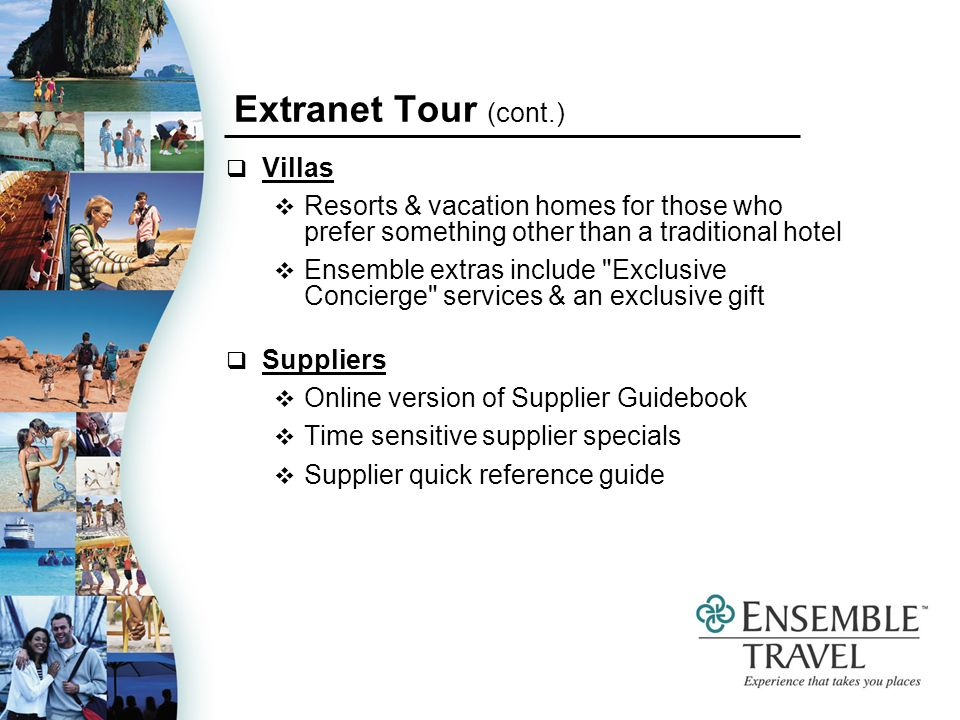 Villas Resorts & vacation homes for those who prefer something other than a traditional hotel Ensemble extras include Exclusive Concierge services & an exclusive gift Suppliers Online version of Supplier Guidebook Time sensitive supplier specials Supplier quick reference guide