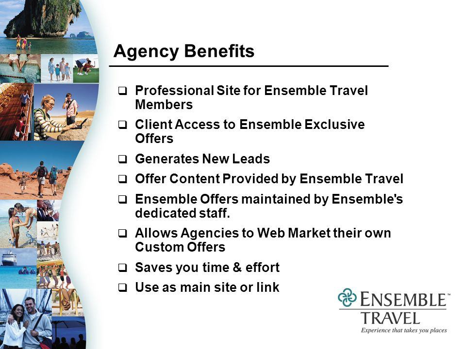 Agency Benefits Professional Site for Ensemble Travel Members Client Access to Ensemble Exclusive Offers Generates New Leads Offer Content Provided by Ensemble Travel Ensemble Offers maintained by Ensemble s dedicated staff.