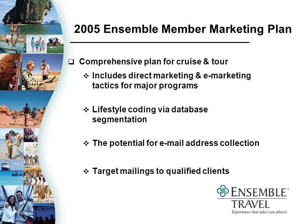 2005 Ensemble Member Marketing Plan Comprehensive plan for cruise & tour Includes direct marketing & e-marketing tactics for major programs Lifestyle coding via database segmentation The potential for  address collection Target mailings to qualified clients