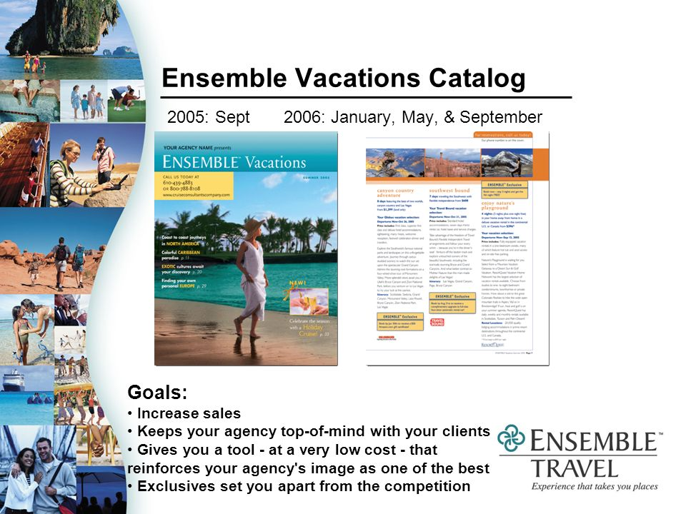 Ensemble Vacations Catalog 2005: Sept 2006: January, May, & September Goals: Increase sales Keeps your agency top-of-mind with your clients Gives you a tool - at a very low cost - that reinforces your agency s image as one of the best Exclusives set you apart from the competition