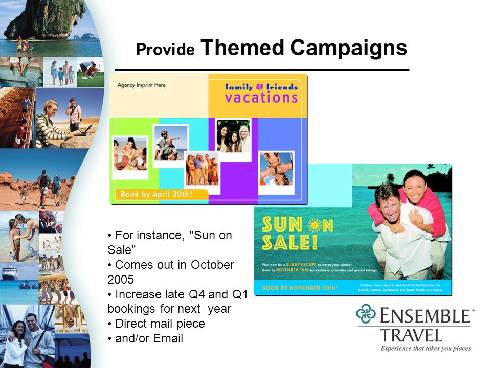 Provide Themed Campaigns For instance, Sun on Sale Comes out in October 2005 Increase late Q4 and Q1 bookings for next year Direct mail piece and/or