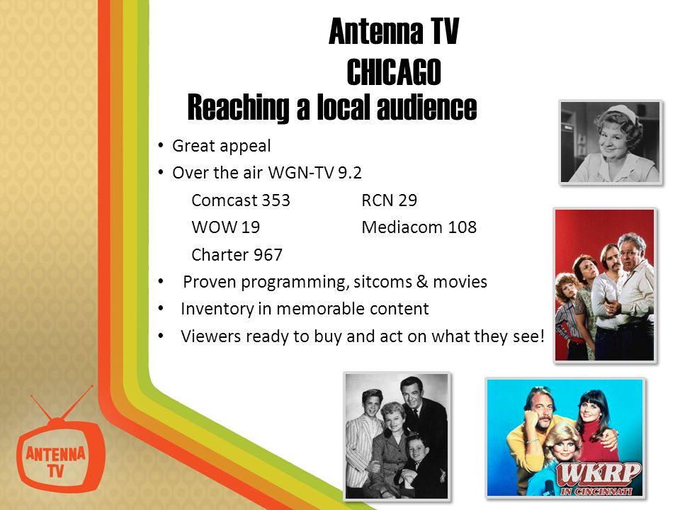Reaching a local audience Great appeal Over the air WGN-TV 9.2 Comcast 353 RCN 29 WOW 19Mediacom 108 Charter 967 Proven programming, sitcoms & movies Inventory in memorable content Viewers ready to buy and act on what they see.