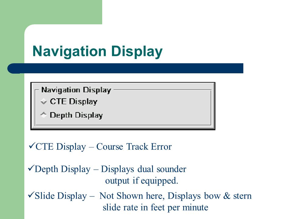Navigation Display CTE Display – Course Track Error Depth Display – Displays dual sounder output if equipped.