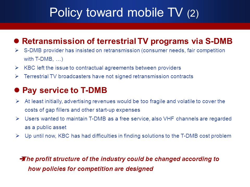Policy toward mobile TV (2) Retransmission of terrestrial TV programs via S-DMB S-DMB provider has insisted on retransmission (consumer needs, fair competition with T-DMB, …) KBC left the issue to contractual agreements between providers Terrestrial TV broadcasters have not signed retransmission contracts At least initially, advertising revenues would be too fragile and volatile to cover the costs of gap fillers and other start-up expenses Users wanted to maintain T-DMB as a free service, also VHF channels are regarded as a public asset Up until now, KBC has had difficulties in finding solutions to the T-DMB cost problem Pay service to T-DMB The profit structure of the industry could be changed according to how policies for competition are designed