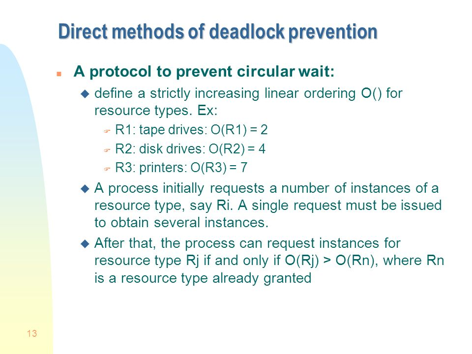 13 Direct methods of deadlock prevention n A protocol to prevent circular wait: u define a strictly increasing linear ordering O() for resource types.