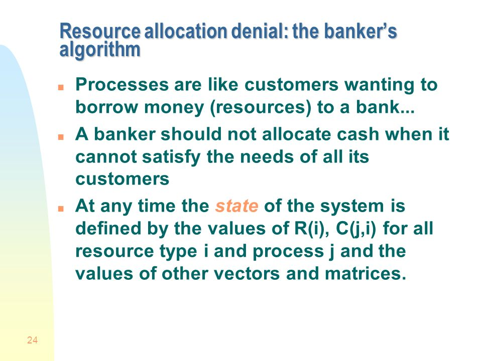 24 Resource allocation denial: the bankers algorithm n Processes are like customers wanting to borrow money (resources) to a bank...