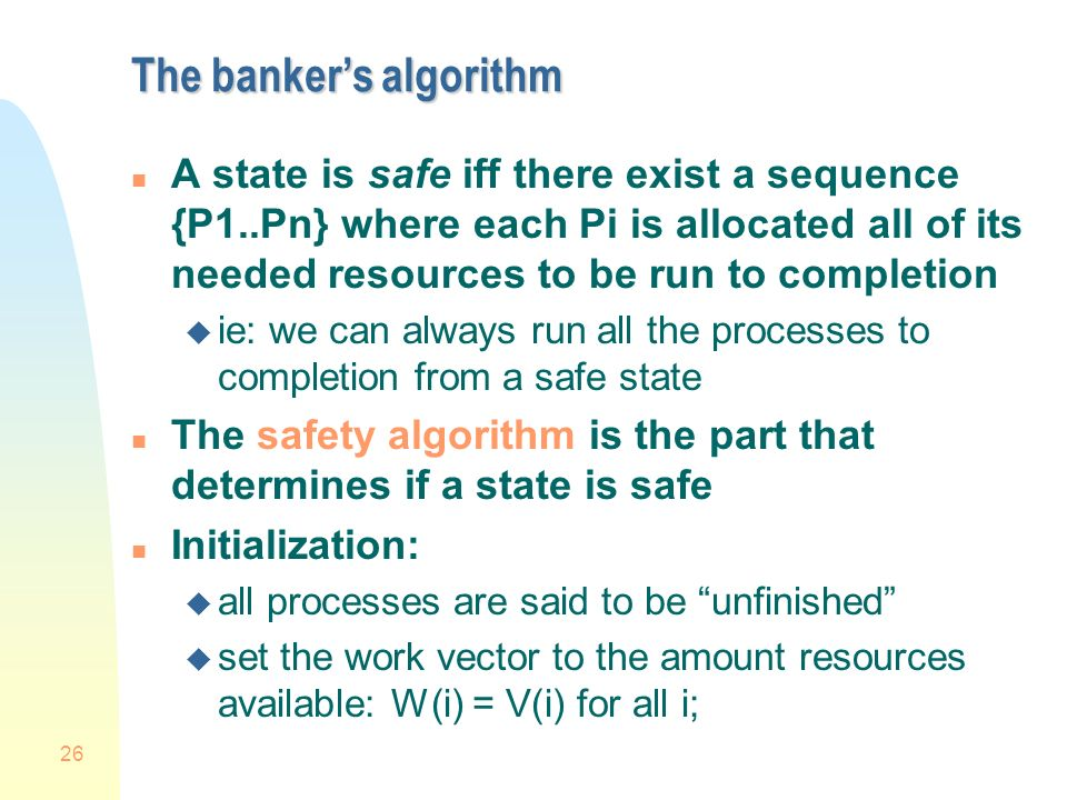 26 The bankers algorithm n A state is safe iff there exist a sequence {P1..Pn} where each Pi is allocated all of its needed resources to be run to completion u ie: we can always run all the processes to completion from a safe state n The safety algorithm is the part that determines if a state is safe n Initialization: u all processes are said to be unfinished u set the work vector to the amount resources available: W(i) = V(i) for all i;
