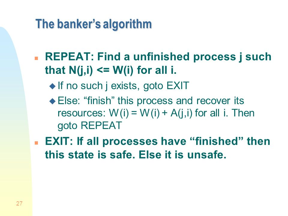 27 The bankers algorithm n REPEAT: Find a unfinished process j such that N(j,i) <= W(i) for all i.