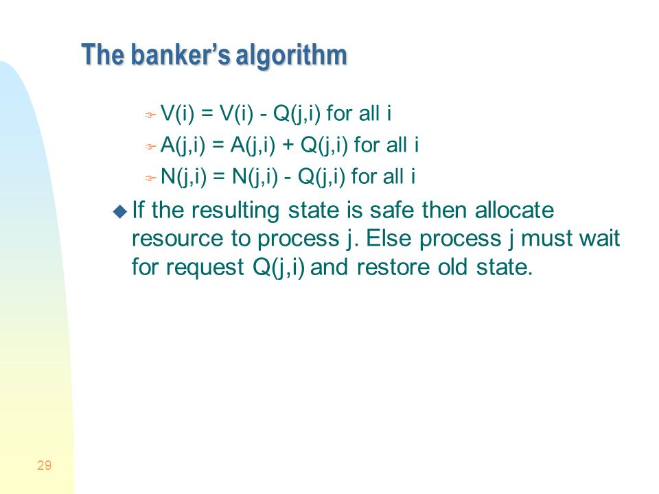 29 The bankers algorithm F V(i) = V(i) - Q(j,i) for all i F A(j,i) = A(j,i) + Q(j,i) for all i F N(j,i) = N(j,i) - Q(j,i) for all i u If the resulting state is safe then allocate resource to process j.
