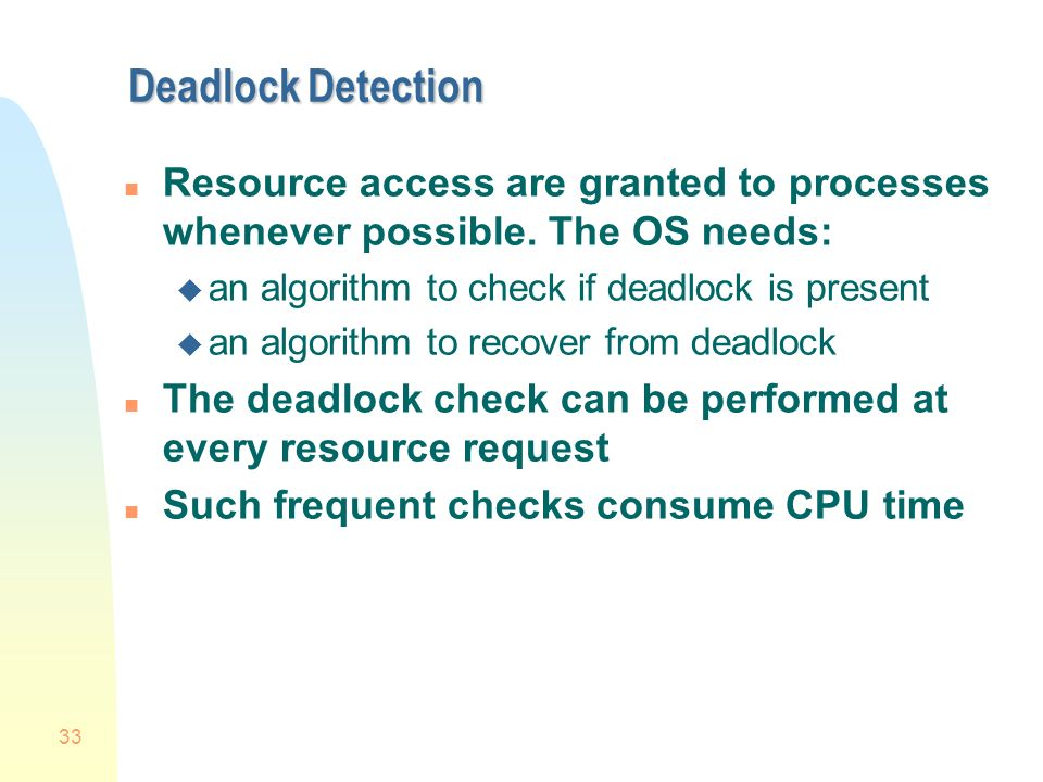 33 Deadlock Detection n Resource access are granted to processes whenever possible.