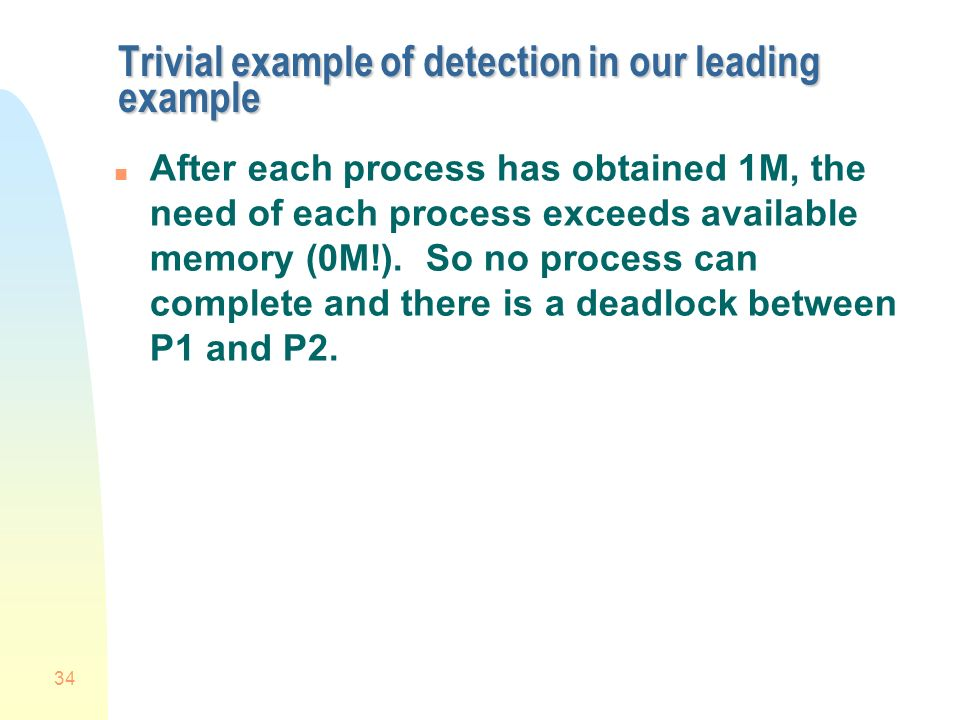 34 Trivial example of detection in our leading example n After each process has obtained 1M, the need of each process exceeds available memory (0M!).