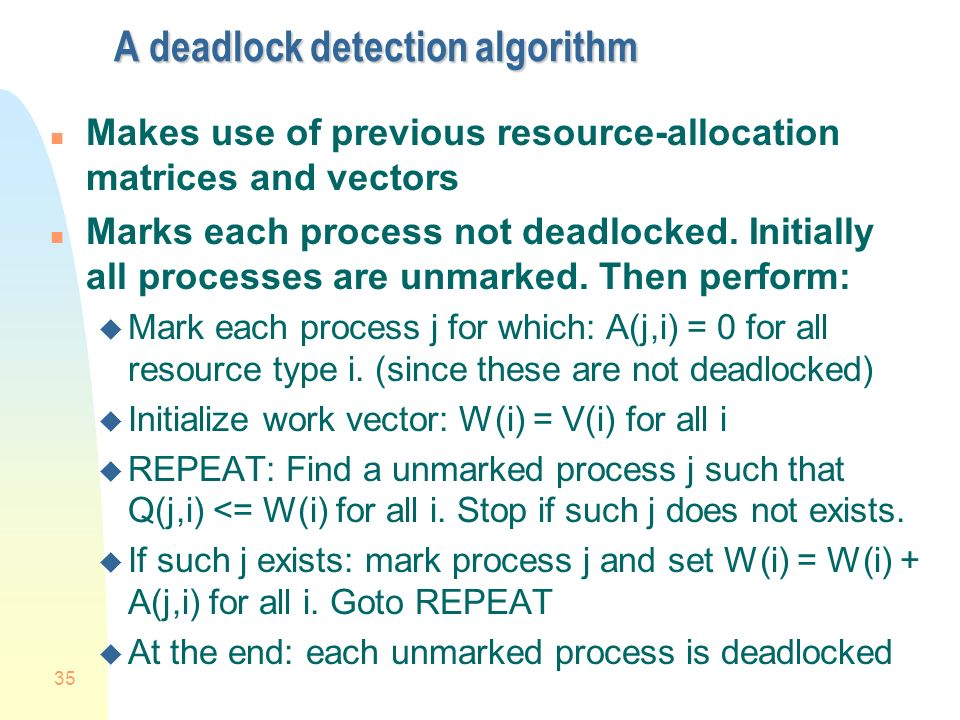 35 A deadlock detection algorithm n Makes use of previous resource-allocation matrices and vectors n Marks each process not deadlocked.