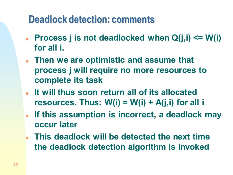 36 Deadlock detection: comments n Process j is not deadlocked when Q(j,i) <= W(i) for all i.