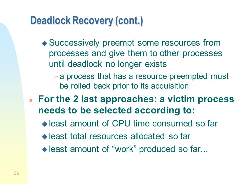 39 Deadlock Recovery (cont.) u Successively preempt some resources from processes and give them to other processes until deadlock no longer exists F a process that has a resource preempted must be rolled back prior to its acquisition n For the 2 last approaches: a victim process needs to be selected according to: u least amount of CPU time consumed so far u least total resources allocated so far u least amount of work produced so far...
