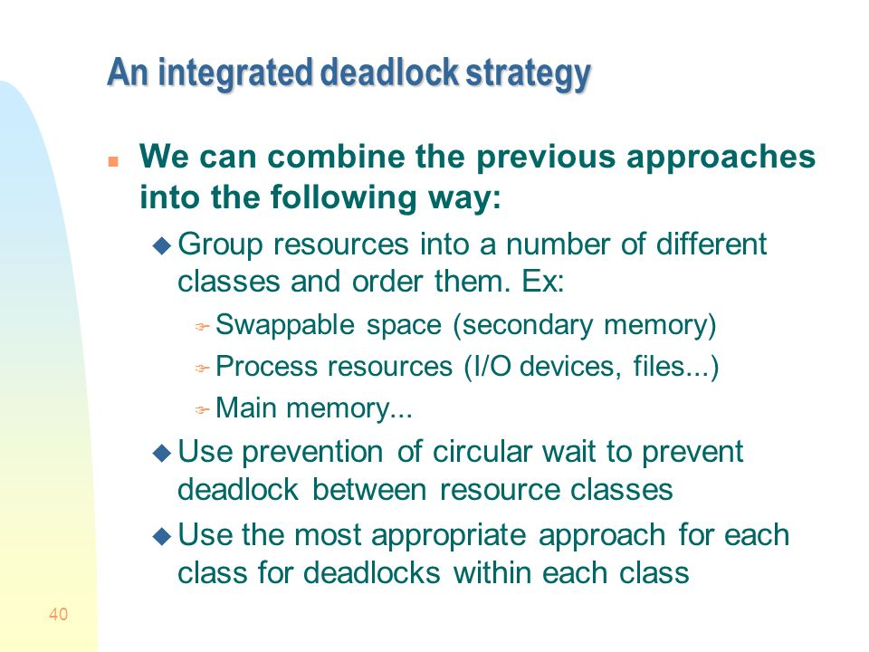 40 An integrated deadlock strategy n We can combine the previous approaches into the following way: u Group resources into a number of different classes and order them.