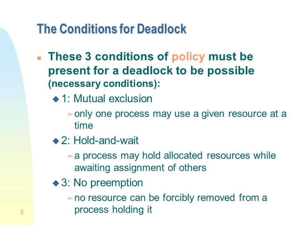 5 The Conditions for Deadlock n These 3 conditions of policy must be present for a deadlock to be possible (necessary conditions): u 1: Mutual exclusion F only one process may use a given resource at a time u 2: Hold-and-wait F a process may hold allocated resources while awaiting assignment of others u 3: No preemption F no resource can be forcibly removed from a process holding it