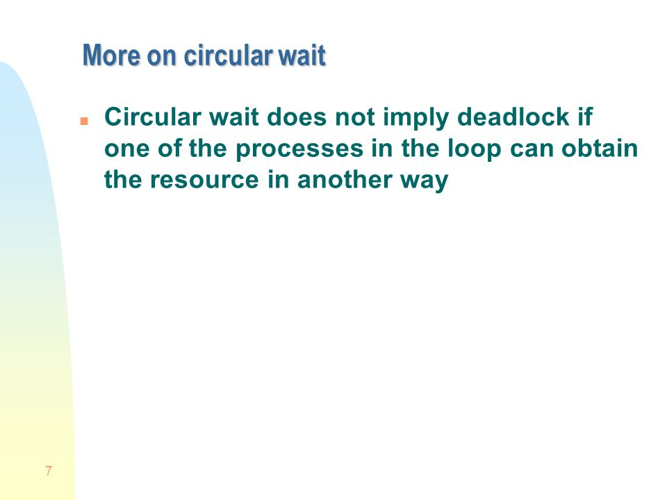 7 More on circular wait n Circular wait does not imply deadlock if one of the processes in the loop can obtain the resource in another way