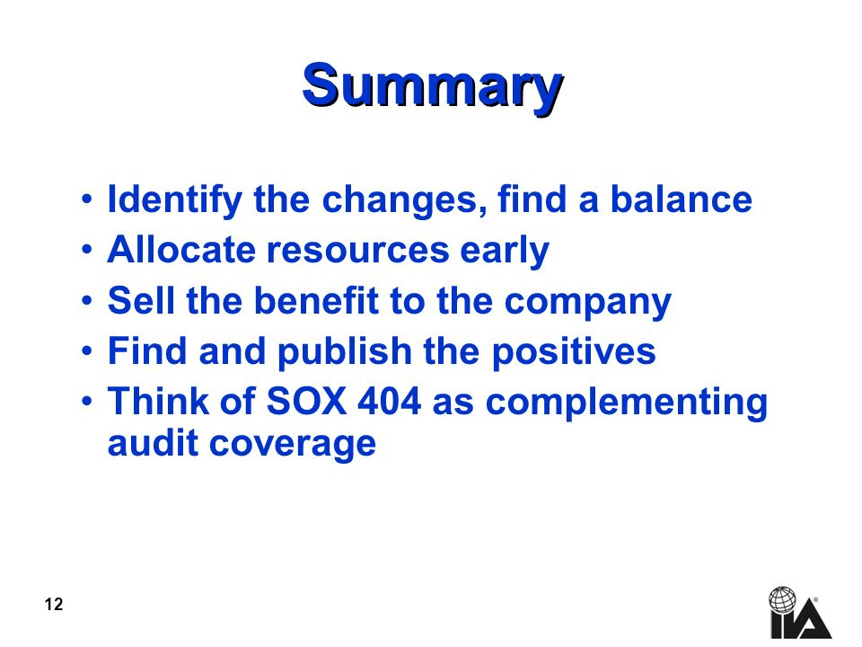 12 Summary Identify the changes, find a balance Allocate resources early Sell the benefit to the company Find and publish the positives Think of SOX 404 as complementing audit coverage