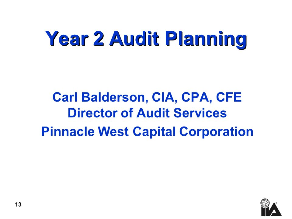 13 Year 2 Audit Planning Carl Balderson, CIA, CPA, CFE Director of Audit Services Pinnacle West Capital Corporation