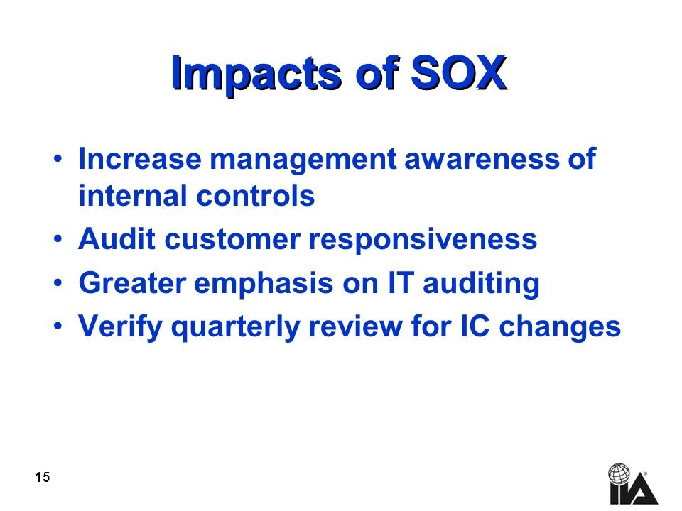 15 Impacts of SOX Increase management awareness of internal controls Audit customer responsiveness Greater emphasis on IT auditing Verify quarterly review for IC changes