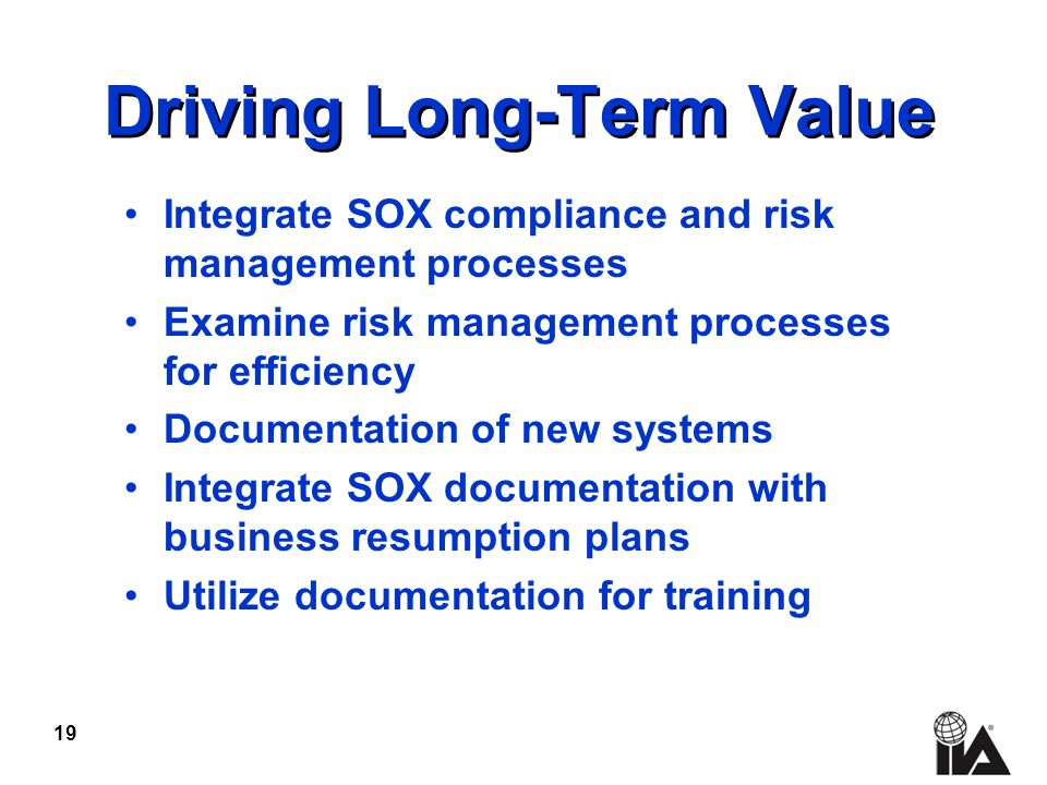 19 Driving Long-Term Value Integrate SOX compliance and risk management processes Examine risk management processes for efficiency Documentation of new systems Integrate SOX documentation with business resumption plans Utilize documentation for training