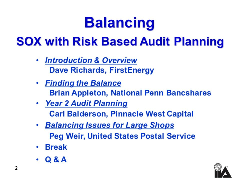2 Introduction & Overview Dave Richards, FirstEnergy Finding the Balance Brian Appleton, National Penn Bancshares Year 2 Audit Planning Carl Balderson, Pinnacle West Capital Balancing Issues for Large Shops Peg Weir, United States Postal Service Break Q & A Balancing SOX with Risk Based Audit Planning