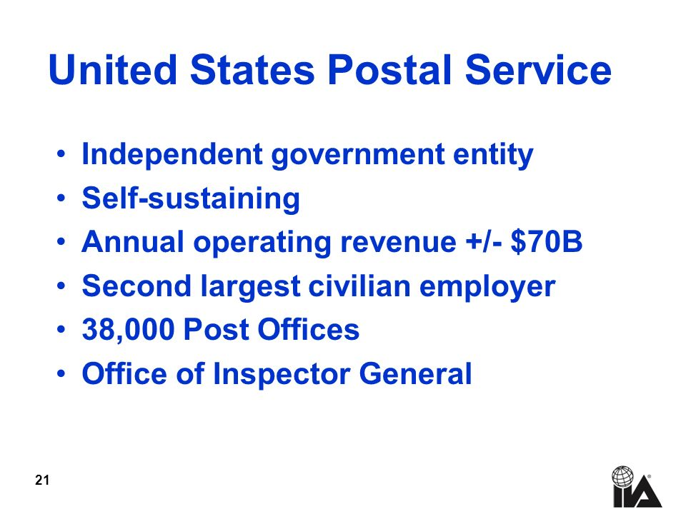 21 Independent government entity Self-sustaining Annual operating revenue +/- $70B Second largest civilian employer 38,000 Post Offices Office of Inspector General United States Postal Service