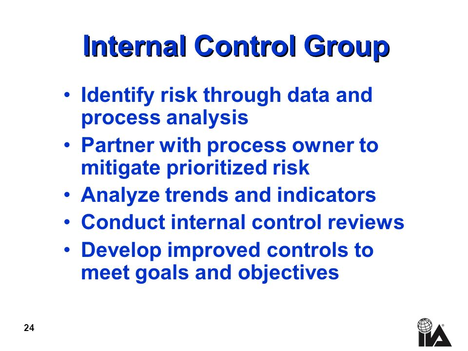 24 Internal Control Group Identify risk through data and process analysis Partner with process owner to mitigate prioritized risk Analyze trends and indicators Conduct internal control reviews Develop improved controls to meet goals and objectives
