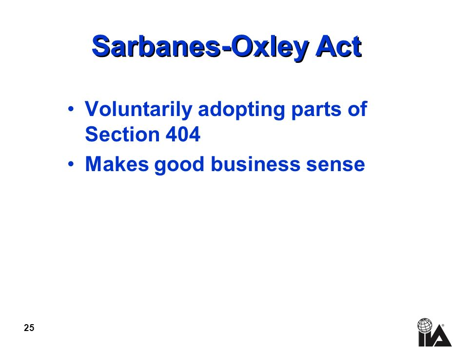25 Sarbanes-Oxley Act Voluntarily adopting parts of Section 404 Makes good business sense