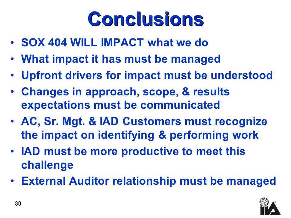 30 Conclusions SOX 404 WILL IMPACT what we do What impact it has must be managed Upfront drivers for impact must be understood Changes in approach, scope, & results expectations must be communicated AC, Sr.
