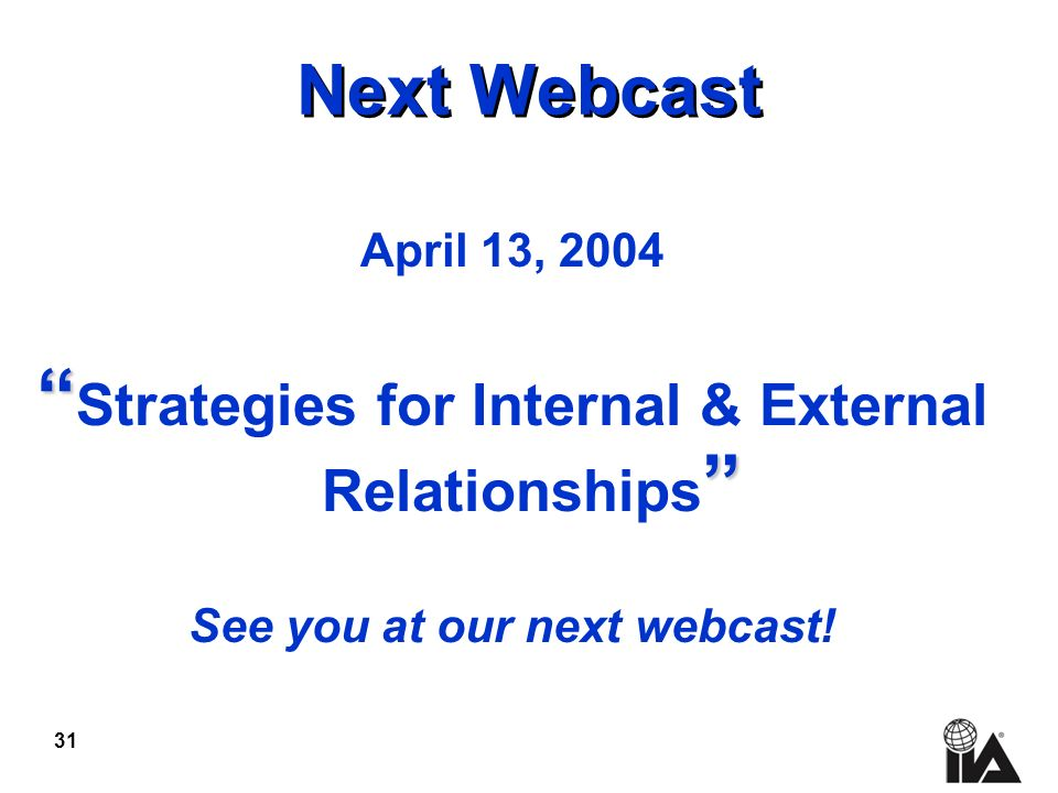 31 Next Webcast April 13, 2004 Strategies for Internal & External Relationships See you at our next webcast!