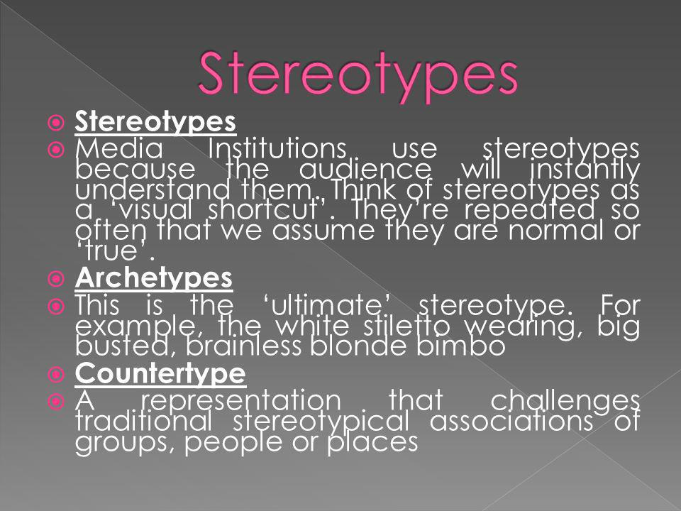 Stereotypes Media Institutions use stereotypes because the audience will instantly understand them.