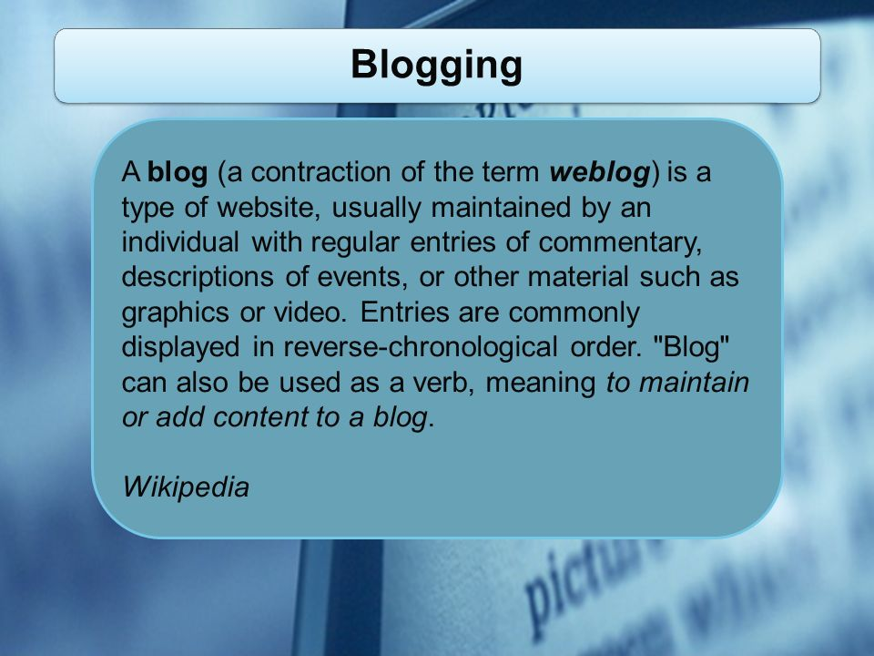 Blogging A blog (a contraction of the term weblog) is a type of website, usually maintained by an individual with regular entries of commentary, descriptions of events, or other material such as graphics or video.