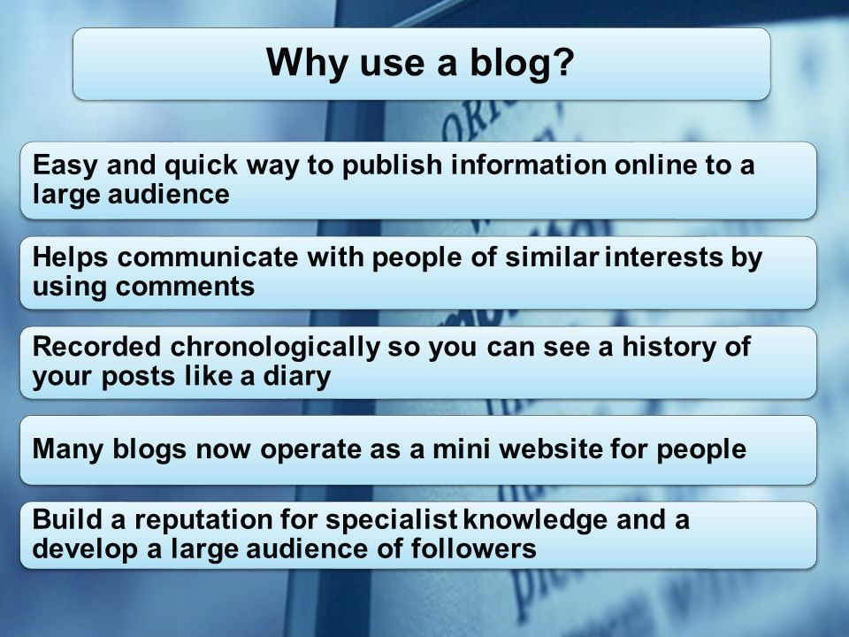 Easy and quick way to publish information online to a large audience Helps communicate with people of similar interests by using comments Recorded chronologically so you can see a history of your posts like a diary Many blogs now operate as a mini website for people Build a reputation for specialist knowledge and a develop a large audience of followers Why use a blog